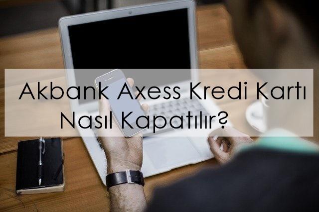 akbank axess kredi kartı nasıl kapatılır?