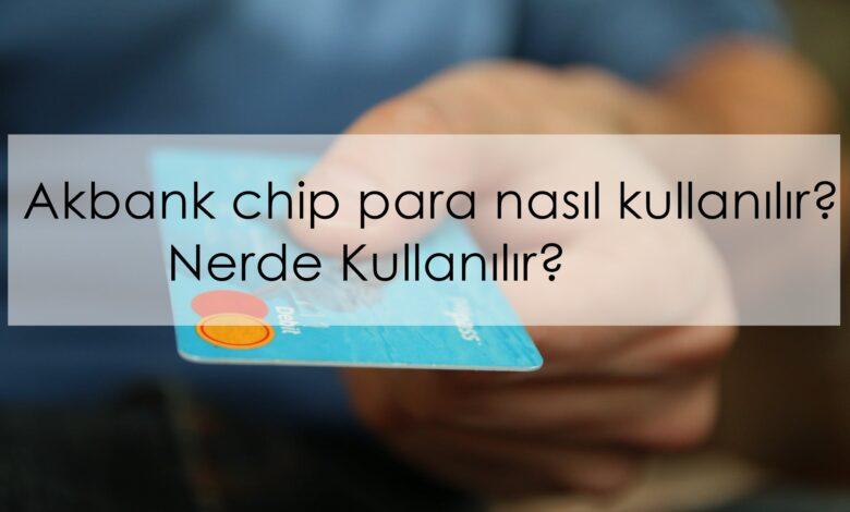 akbank chip para nasıl kullanılır? nerde kullanılır?