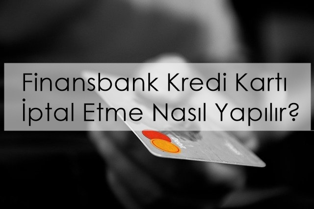 Finansbank Kredi Kartı İptal Etme Nasıl Yapılır?