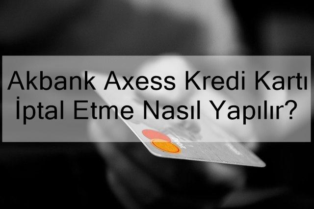 akbank axess kredi kartı i̇ptal etme nasıl yapılır?