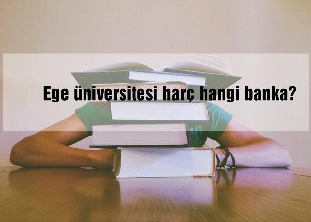 ege üniversitesi harç hangi banka?
